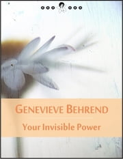 Your Invisible Power: Order of Visualization and How to Attract to Yourself the Things You Desire (New Thought Edition - Secret Library) ebook by Genevieve Behrend