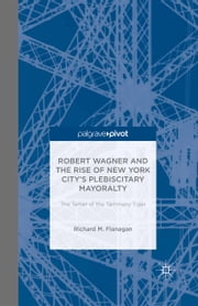 Robert Wagner and the Rise of New York City's Plebiscitary Mayoralty: The Tamer of the Tammany Tiger ebook by R. Flanagan