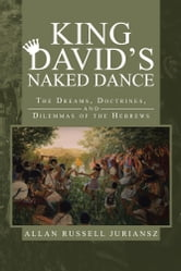 King David's Naked Dance - The Dreams, Doctrines, and Dilemmas of the Hebrews ebook by Allan Russell Juriansz