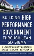 Building High Performance Government Through Lean Six Sigma: A Leader's Guide to Creating Speed, Agility, and Efficiency ebook by Mark Price, Walter Mores, Hundley M. Elliotte