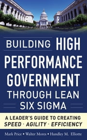 Building High Performance Government Through Lean Six Sigma: A Leader's Guide to Creating Speed, Agility, and Efficiency ebook by Mark Price,Walter Mores,Hundley M. Elliotte