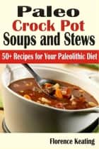 Paleo Crock Pot Soups and Stews: 50+ Recipes for Your Paleolithic Diet ebook by Florence Keating