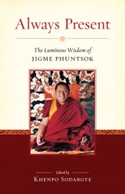 Always Present - The Luminous Wisdom of Jigme Phuntsok ebook by Jigme Phuntsok,Khenpo Sodargye