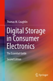 Digital Storage in Consumer Electronics - The Essential Guide ebook by Thomas M. Coughlin