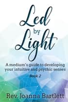 Led by Light: A Medium's Guide to Developing Your Intuitive and Psychic Senses - Led by Light, #2 ebook by Rev. Joanna Bartlett