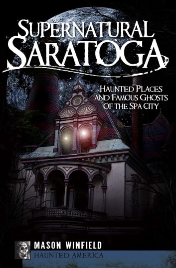 Supernatural Saratoga - Haunted Places and Famous Ghosts of the Spa City ebook by Mason Winfield