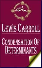 Condensation of Determinants, Being a New and Brief Method for Computing their Arithmetical Values ebook by Lewis Carroll