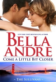 Come A Little Bit Closer: The Sullivans ebook by Bella Andre