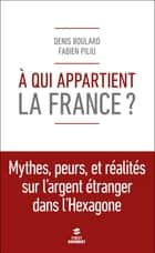 A qui appartient la France ? ebook by Fabien PILIU,Denis BOULARD