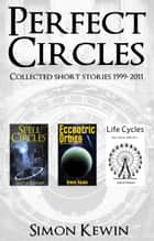 Perfect Circles - Collected Short Stories 1999-2011 ebook by Simon Kewin