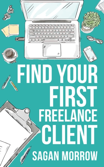 Find Your First Freelance Client ebook by Sagan Morrow