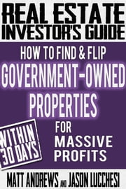 Real Estate Investor's Guide: How to Find & Flip Government-Owned Properties for Massive Profits ebook by Matt Andrews