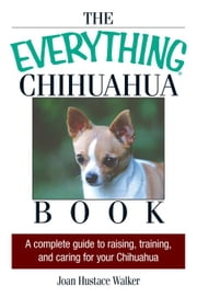 The Everything Chihuahua Book: A Complete Guide to Raising, Training, And Caring for Your Chihuahua ebook by Walker, Joan Hustace