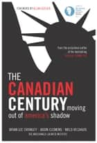 The Canadian Century ebook by Brian Lee Crowley, Jason Clemens, Niels Veldhuis