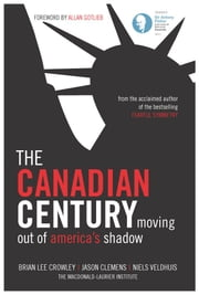 The Canadian Century ebook by Brian Lee Crowley,Jason Clemens,Niels Veldhuis