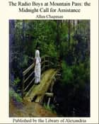 The Radio Boys at Mountain Pass the Midnight Call for Assistance ebook by Allen Chapman