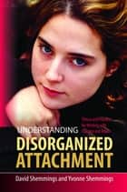 Understanding Disorganized Attachment ebook by David Shemmings,Yvonne Shemmings