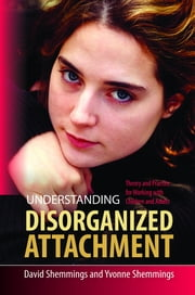 Understanding Disorganized Attachment - Theory and Practice for Working with Children and Adults ebook by David Shemmings,Yvonne Shemmings