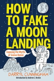How to Fake a Moon Landing - Exposing the Myths of Science Denial ebook by Darryl Cunningham, Andrew C. Revkin