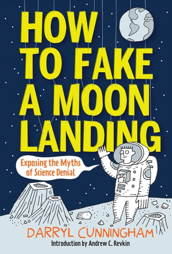 How to Fake a Moon Landing - Exposing the Myths of Science Denial ebook by Darryl Cunningham