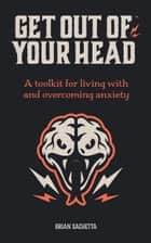 Get Out of Your Head - A Toolkit for Living with and Overcoming Anxiety ebook by Brian Sachetta
