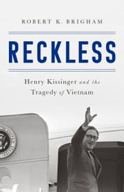 Reckless - Henry Kissinger and the Tragedy of Vietnam ebook by Robert K. Brigham