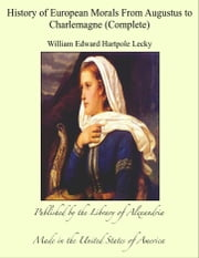 History of European Morals From Augustus to Charlemagne (Complete) ebook by William Edward Hartpole Lecky
