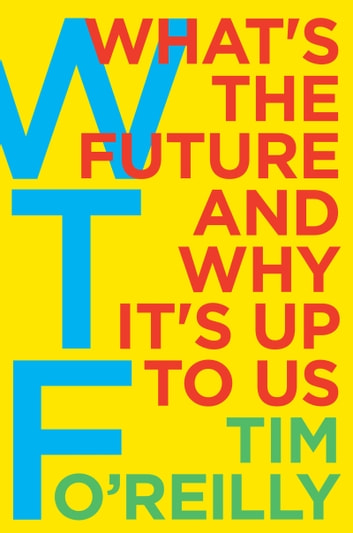 WTF? - What's the Future and Why It's Up to Us ebook by Tim O'Reilly