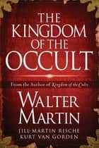 The Kingdom of the Occult ebook by Walter Martin, Jill Martin Rische, Kurt Van Gorden,...