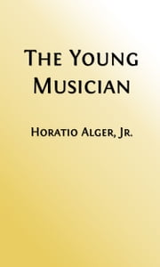 The Young Musician (Illustrated Edition) ebook by Horatio Alger, Jr.