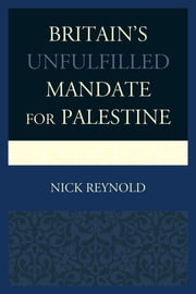 Britain's Unfulfilled Mandate for Palestine ebook by Nick Reynold
