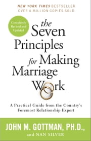 The Seven Principles for Making Marriage Work - A Practical Guide from the Country's Foremost Relationship Expert ebook by John Gottman, PhD, Nan Silver