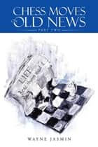 Chess Moves on Old News - Part Two ebook by Wayne Jasmin