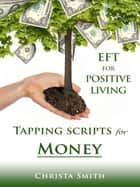 EFT for Positive Living: Tapping Scripts for Money ebook by Christa Smith