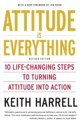 Attitude is Everything Rev Ed - 10 Life-Changing Steps to Turning Attitude into Action ebook by Keith Harrell