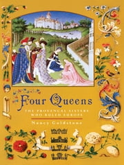 Four Queens - The Provencal Sisters Who Ruled Europe ebook by Nancy Goldstone