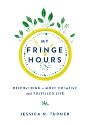 My Fringe Hours - Discovering a More Creative and Fulfilled Life ebook by Jessica N. Turner