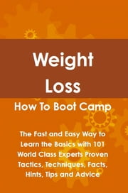 Weight Loss How To Boot Camp: The Fast and Easy Way to Learn the Basics with 101 World Class Experts Proven Tactics, Techniques, Facts, Hints, Tips and Advice ebook by Lance Glackin
