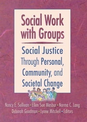 Social Work with Groups - Social Justice Through Personal, Community, and Societal Change ebook by N. Sullivan,L. Mitchell,D. Goodman,N.C. Lang,E.S. Mesbur