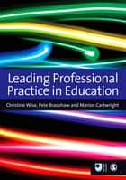 Leading Professional Practice in Education ebook by Dr Christine Wise, Marion Cartwright, Pete Bradshaw