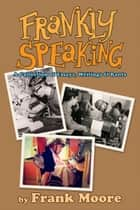 Frankly Speaking: A Collection of Essays, Writings and Rants ebook by Frank Moore