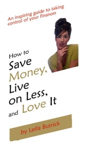 How to Save Money, Live on Less, and Love It ebook by Leifa Butrick