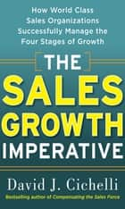 The Sales Growth Imperative: How World Class Sales Organizations Successfully Manage the Four Stages of Growth ebook by David J. Cichelli
