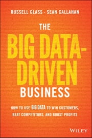 The Big Data-Driven Business - How to Use Big Data to Win Customers, Beat Competitors, and Boost Profits ebook by Russell Glass,Sean Callahan