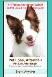 Pet Loss, Afterlife & Pet Life After Death: Answers for all your Heart's Pet Loss Questions ebook by Brent Atwater