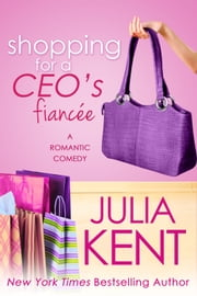 Shopping for a CEO's Fiancee - Romantic Comedy ebook by Julia Kent