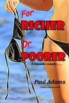 FOR RICHER OR POORER - ...A Romantic Comedy ebook by PAUL ADAMS