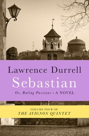 Sebastian - Or, Ruling Passions ebook by Lawrence Durrell