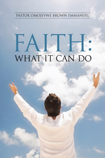 Faith: What It Can Do ebook by Pastor Omojevwe Brown Emmanuel