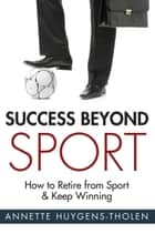 Success Beyond Sport ebook by Annette Lynch (formerly Huygens-Tholen)